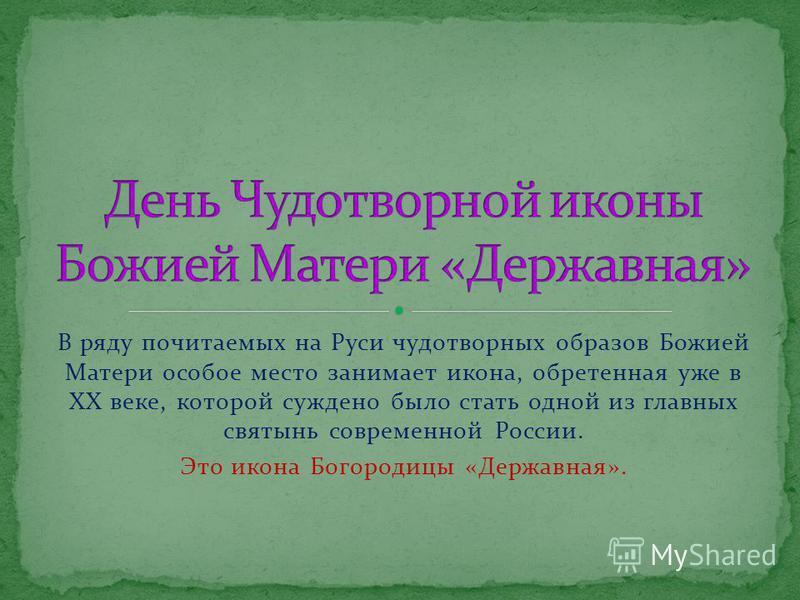 В ряду почитаемых на Руси чудотворных образов Божией Матери особое место занимает икона, обретенная уже в ХХ веке, которой суждено было стать одной из главных святынь современной России. Это икона Богородицы «Державная».