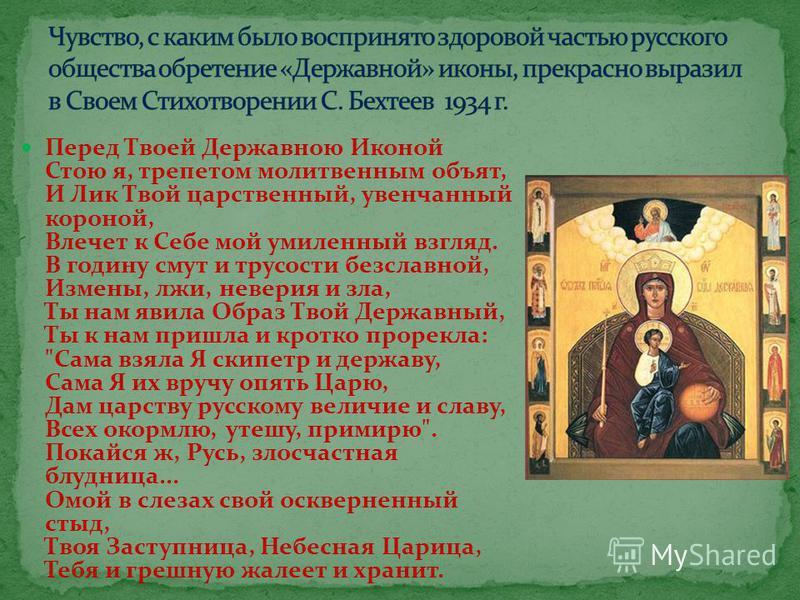 Перед Твоей Державною Иконой Стою я, трепетом молитвенным объят, И Лик Твой царственный, увенчанный короной, Влечет к Себе мой умиленный взгляд. В годину смут и трусости бесславной, Измены, лжи, неверия и зла, Ты нам явила Образ Твой Державный, Ты к