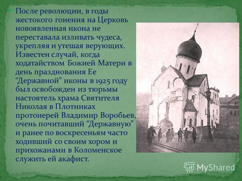 После революции, в годы жестокого гонения на Церковь новоявленная икона не переставала изливать чудеса, укрепляя и утешая верующих. Известен случай, когда ходатайством Божией Матери в день празднования Ее Державной иконы в 1925 году был освобожден из