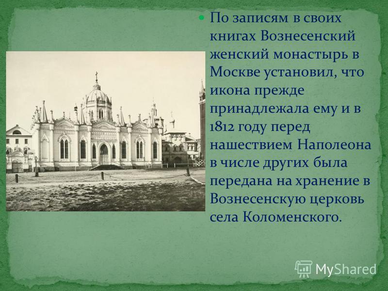 По записям в своих книгах Вознесенский женский монастырь в Москве установил, что икона прежде принадлежала ему и в 1812 году перед нашествием Наполеона в числе других была передана на хранение в Вознесенскую церковь села Коломенского.