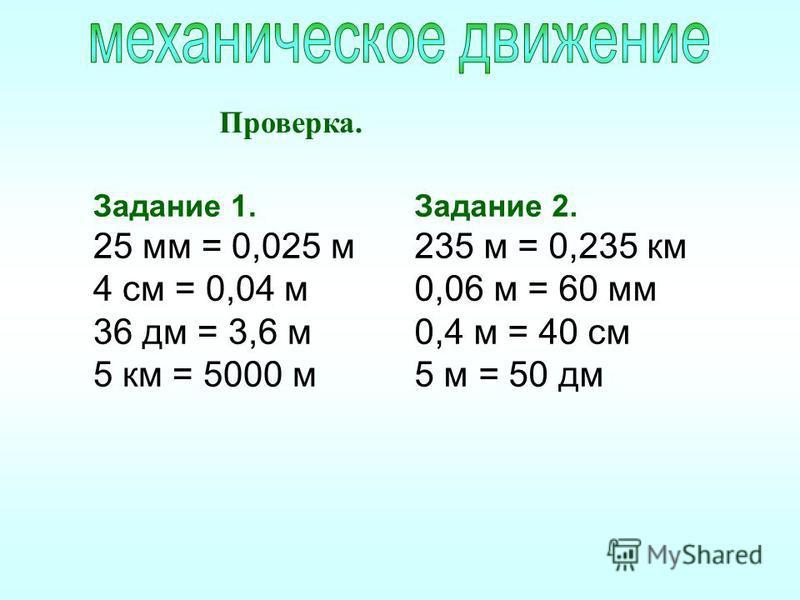 Задание 1. 25 мм = 0,025 м 4 см = 0,04 м 36 дм = 3,6 м 5 км = 5000 м Проверка. Задание 2. 235 м = 0,235 км 0,06 м = 60 мм 0,4 м = 40 см 5 м = 50 дм