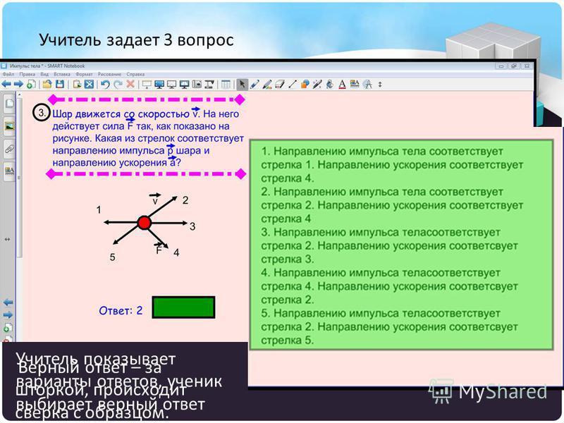 Учитель задает 3 вопрос Учитель показывает варианты ответов, ученик выбирает верный ответ Верный ответ – за шторкой, происходит сверка с образцом.