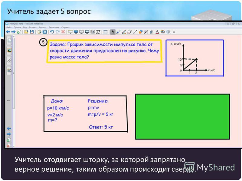 Учитель задает 5 вопрос Учитель отодвигает шторку, за которой запрятано верное решение, таким образом происходит сверка.