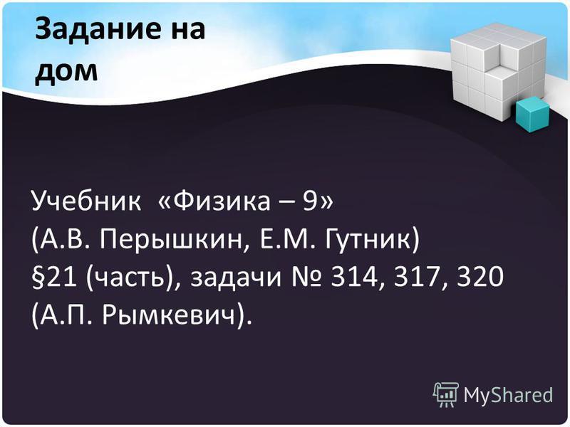 Учебник «Физика – 9» (А.В. Перышкин, Е.М. Гутник) §21 (часть), задачи 314, 317, 320 (А.П. Рымкевич). Задание на дом