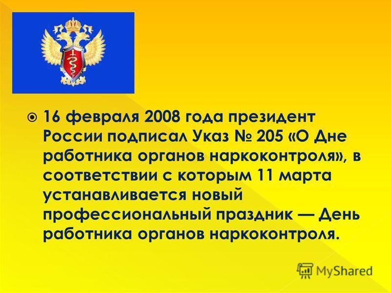 16 февраля 2008 года президент России подписал Указ 205 «О Дне работника органов наркоконтроля», в соответствии с которым 11 марта устанавливается новый профессиональный праздник День работника органов наркоконтроля.