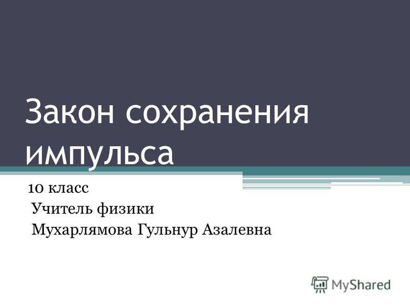 Закон сохранения импульса 10 класс Учитель физики Мухарлямова Гульнур Азалевна