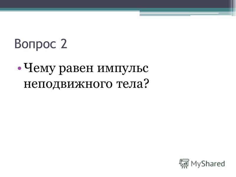 Вопрос 2 Чему равен импульс неподвижного тела?