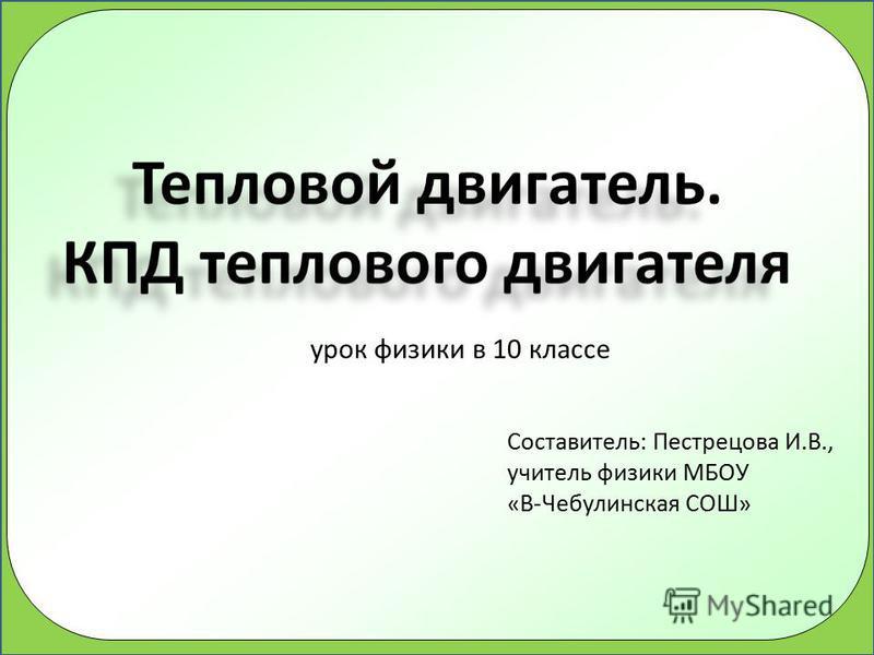 Составитель: Пестрецова И.В., учитель физики МБОУ «В-Чебулинская СОШ» урок физики в 10 классе