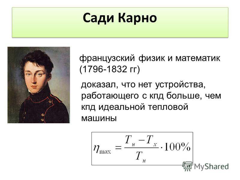 французский физик и математик (1796-1832 гг) Сади Карно доказал, что нет устройства, работающего с кпд больше, чем кпд идеальной тепловой машины