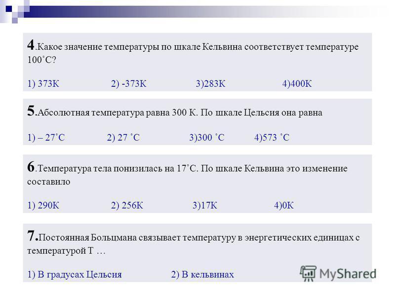 5. Абсолютная температура равна 300 К. По шкале Цельсия она равна 1) – 27˚С 2) 27 ˚С 3)300 ˚С 4)573 ˚С 6. Температура тела понизилась на 17˚С. По шкале Кельвина это изменение составило 1) 290К 2) 256К 3)17К 4)0К 4. Какое значение температуры по шкале