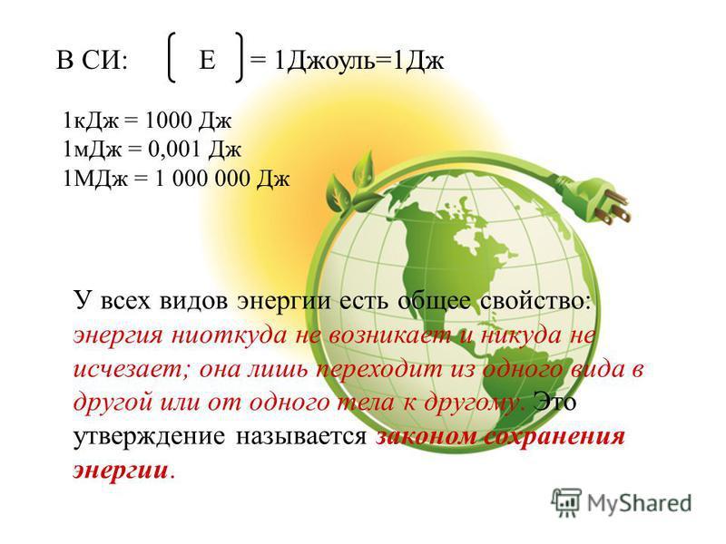У всех видов энергии есть общее свойство: энергия ниоткуда не возникает и никуда не исчезает; она лишь переходит из одного вида в другой или от одного тела к другому. Это утверждение называется законом сохранения энергии. Е= 1Джоуль=1Дж 1 к Дж = 1000