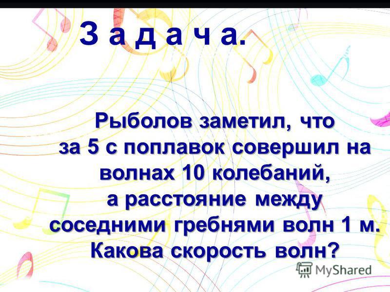 З а д а ч а. Рыболов заметил, что за 5 с поплавок совершил на волнах 10 колебаний, а расстояние между соседними гребнями волн 1 м. Какова скорость волн?