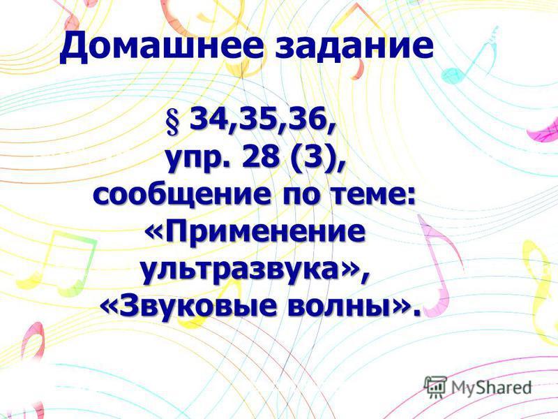 § 34,35,36, упр. 28 (3), сообщение по теме: «Применениеультразвука», «Звуковые волны». Домашнее задание