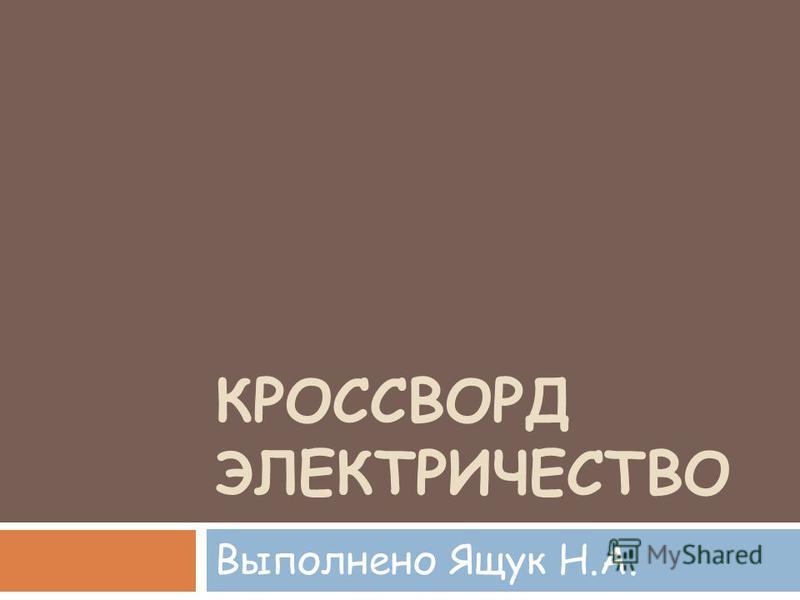 КРОССВОРД ЭЛЕКТРИЧЕСТВО Выполнено Ящук Н.А.