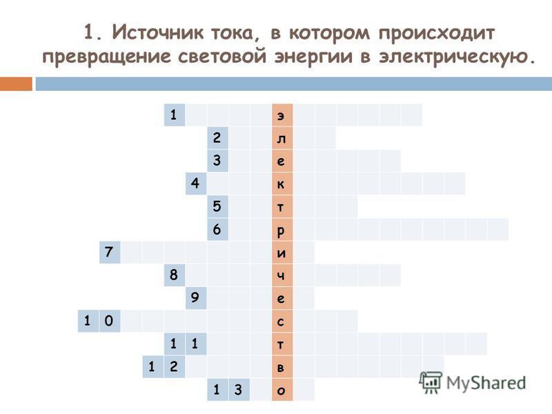1. Источник тока, в котором происходит превращение световой энергии в электрическую. 1 э 2 л 3 е 4 к 5 т 6 р 7 и 8 ч 9 е 10 с 11 т 12 в 13 о