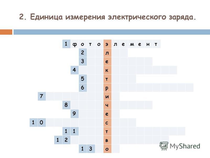 2. Единица измерения электрического заряда. 1 фотоэлемент 2 л 3 е 4 к 5 т 6 р 7 и 8 ч 9 е 10 с 11 т 12 в 13 о