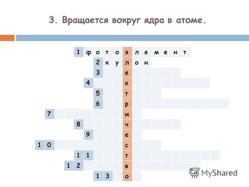 3. Вращается вокруг ядра в атоме. 1 фотоэлемент 2 кулон 3 е 4 к 5 т 6 р 7 и 8 ч 9 е 10 с 11 т 12 в 13 о