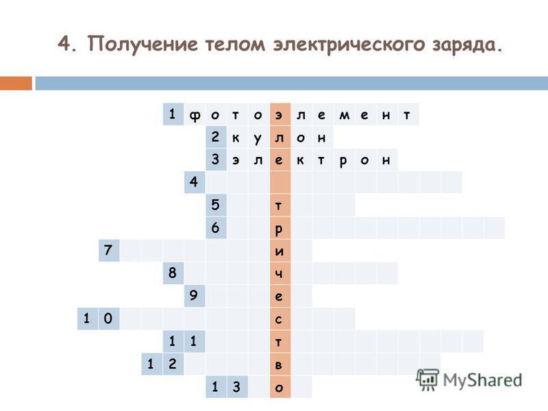4. Получение телом электрического заряда. 1 фотоэлемент 2 кулон 3 электрон 4 5 т 6 р 7 и 8 ч 9 е 10 с 11 т 12 в 13 о