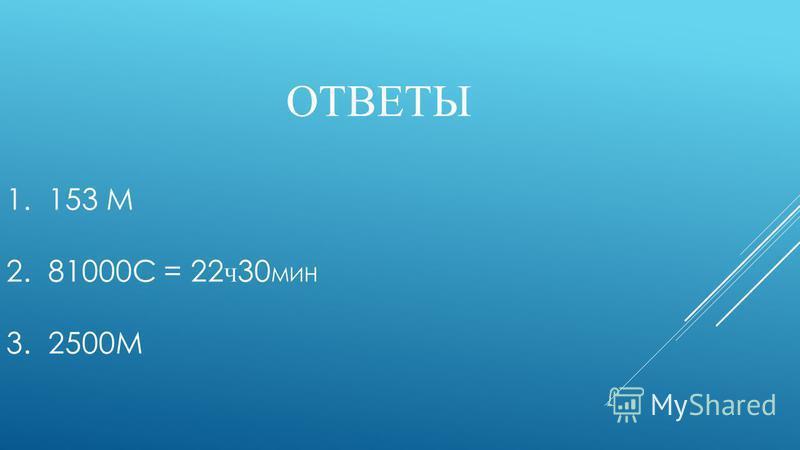 ОТВЕТЫ 1. 153 М 2. 81000С = 22 Ч 30 МИН 3. 2500М