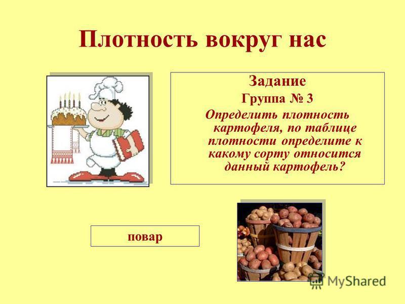 Плотность вокруг нас Задание Группа 3 Определить плотность картофеля, по таблице плотности определите к какому сорту относится данный картофель? повар