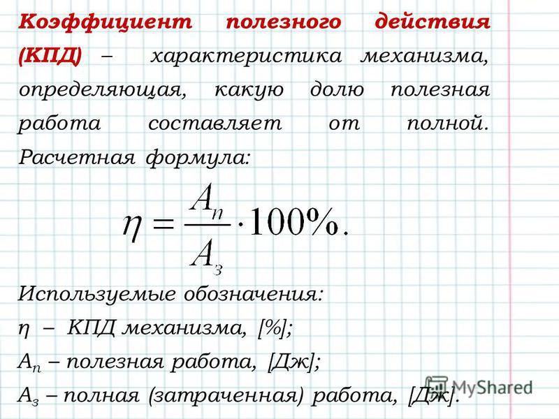 Коэффициент полезного действия (КПД) – характеристика механизма, определяющая, какую долю полезная работа составляет от полной. Расчетная формула: Используемые обозначения: η – КПД механизма, [%]; А п – полезная работа, [Дж]; А з – полная (затраченна