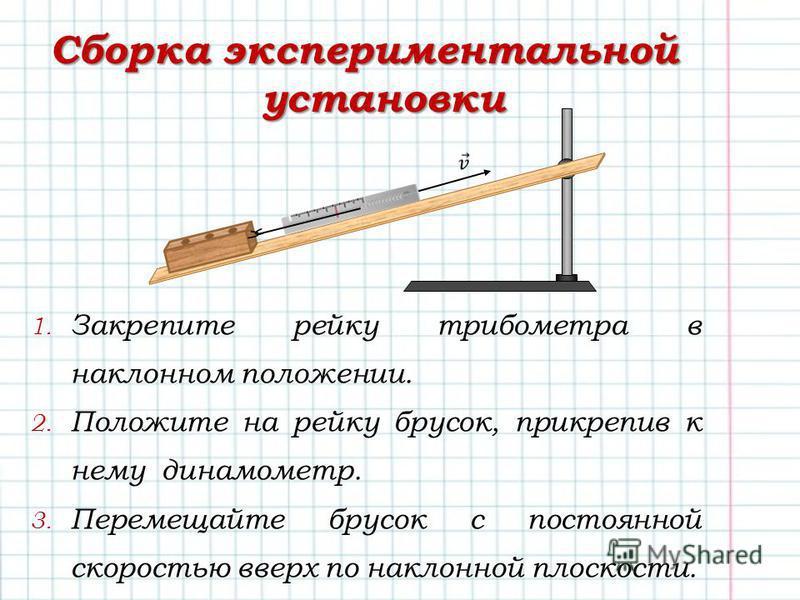 Сборка экспериментальной установки 1. Закрепите рейку трибометра в наклонном положении. 2. Положите на рейку брусок, прикрепив к нему динамометр. 3. Перемещайте брусок с постоянной скоростью вверх по наклонной плоскости.