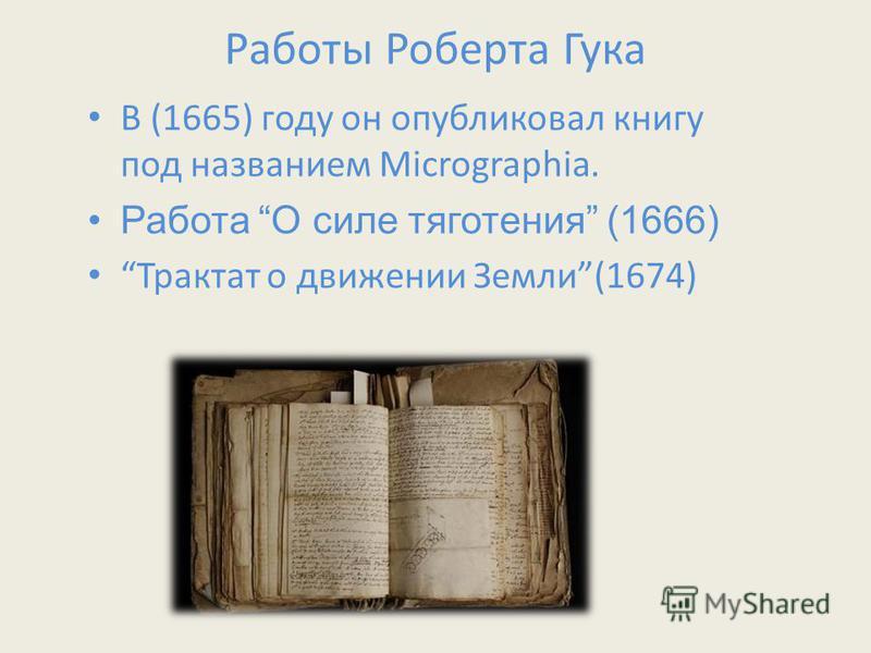 Работы Роберта Гука В (1665) году он опубликовал книгу под названием Micrographia. Работа О силе тяготения (1666) Трактат о движении Земли(1674)
