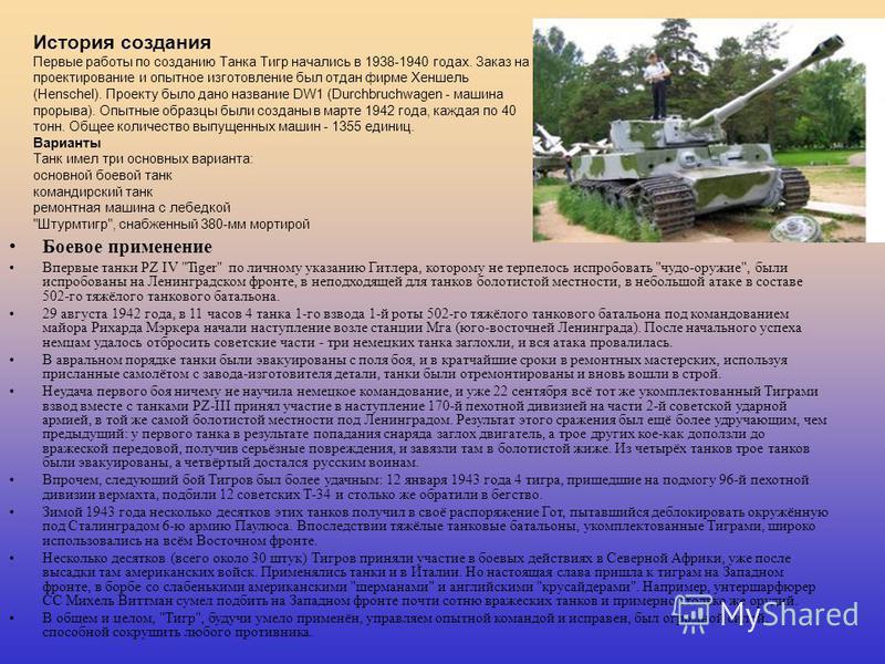 Тигр «Тигр», Pz.Kpfw.VI Tiger (Sd.Kfz. 181)(нем.) немецкий тяжёлый танк времен Второй Мировой Войны. Не имел себе равных в своей категории по огневой мощи и бронированию. С появлением советского тяжелого танка ИС-2 «Тигр» уступил пальму первенства. О