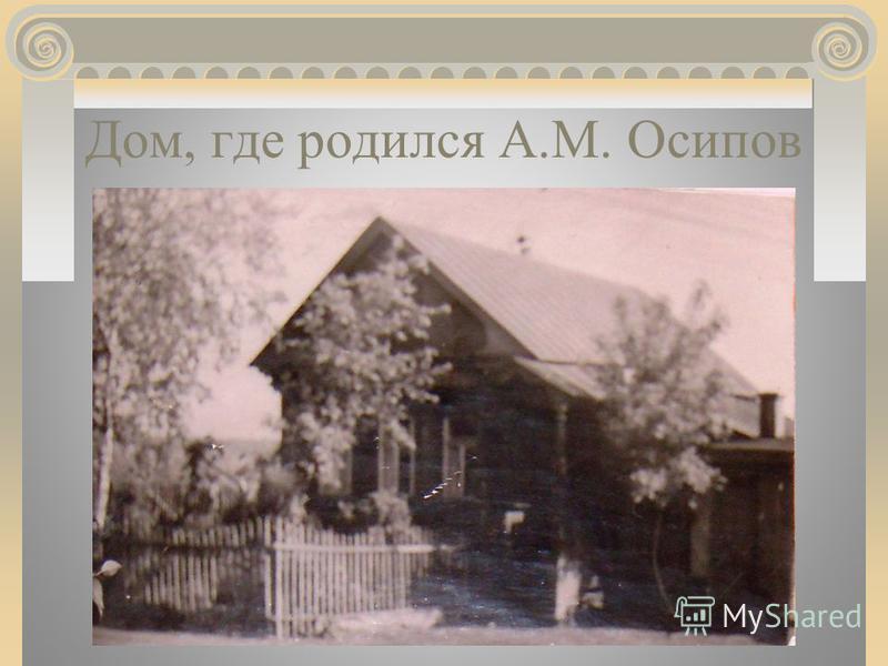 Дом, где родился А.М. Осипов