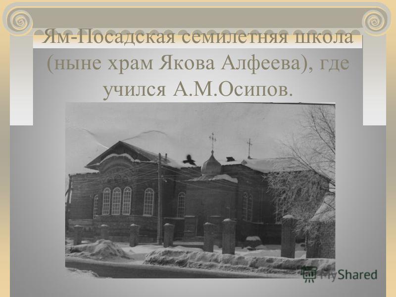 Ям-Посадская семилетняя школа (ныне храм Якова Алфеева), где учился А.М.Осипов.