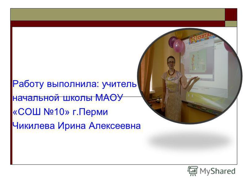 Работу выполнила: учитель начальной школы МАОУ «СОШ 10» г.Перми Чикилева Ирина Алексеевна