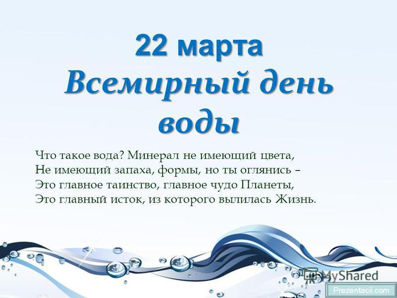 22 марта Всемирный день воды Prezentacii.com Что такое вода? Минерал не имеющий цвета, Не имеющий запаха, формы, но ты оглянись – Это главное таинство, главное чудо Планеты, Это главный исток, из которого вылилась Жизнь.