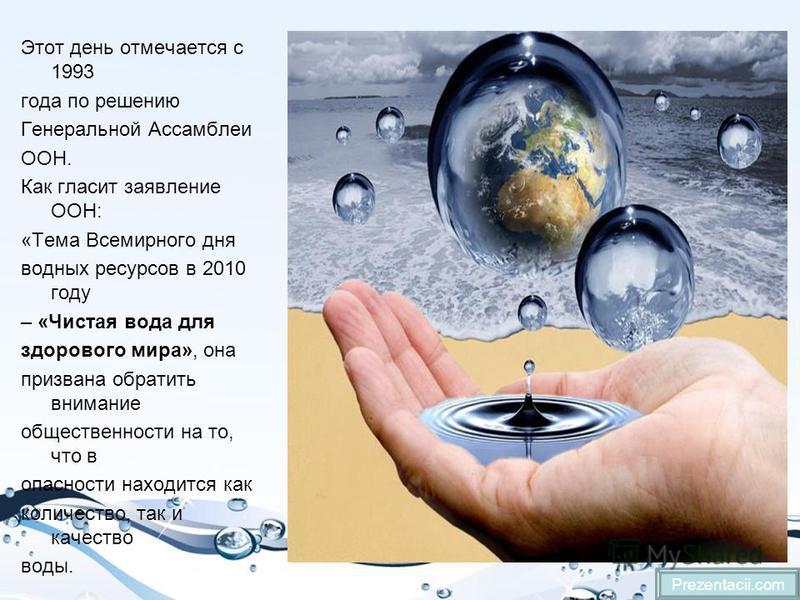 Этот день отмечается с 1993 года по решению Генеральной Ассамблеи ООН. Как гласит заявление ООН: «Тема Всемирного дня водных ресурсов в 2010 году – «Чистая вода для здорового мира», она призвана обратить внимание общественности на то, что в опасности