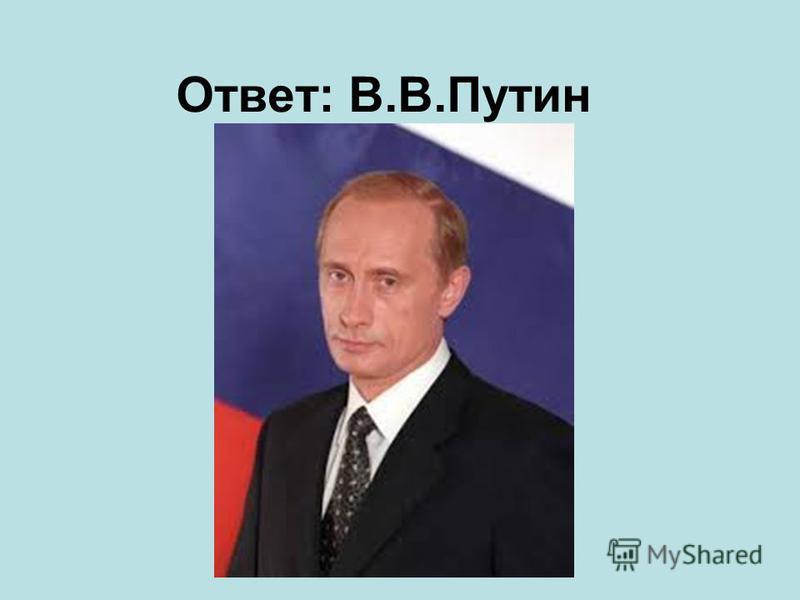 Ответ: В.В.Путин