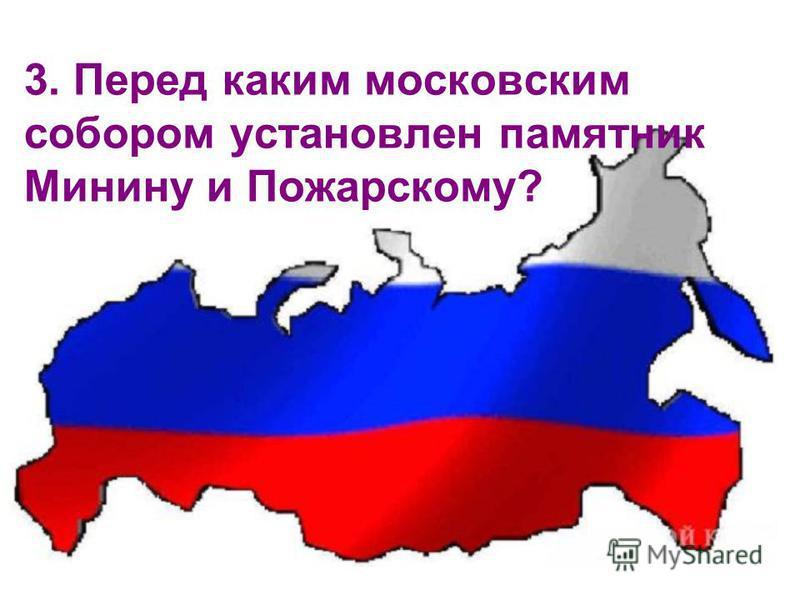 3. Перед каким московским собором установлен памятник Минину и Пожарусскому?