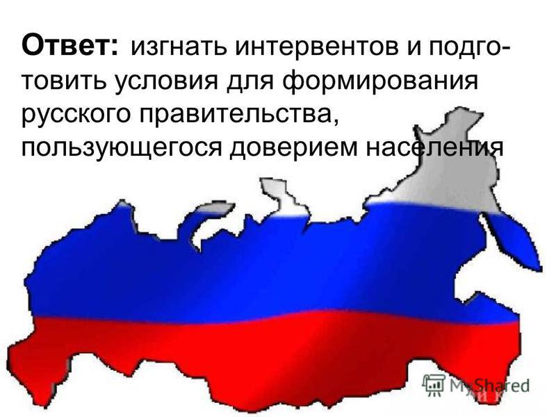 Ответ: изгнать интервентов и подготовить условия для формирования русского правительства, пользующегося доверием населения