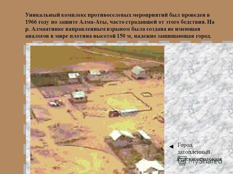 Уникальный комплекс противоселевых мероприятий был проведен в 1966 году по защите Алма-Аты, часто страдавшей от этого бедствия. На р. Алмаатинке направленным взрывом была создана не имеющая аналогов в мире плотина высотой 150 м, надежно защищающая го