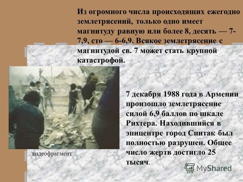 Из огромного числа происходящих ежегодно землетрясений, только одно имеет магнитуду равную или более 8, десять 7- 7,9, сто 6-6,9. Всякое землетрясение с магнитудой св. 7 может стать крупной катастрофой. 7 декабря 1988 года в Армении произошло землетр