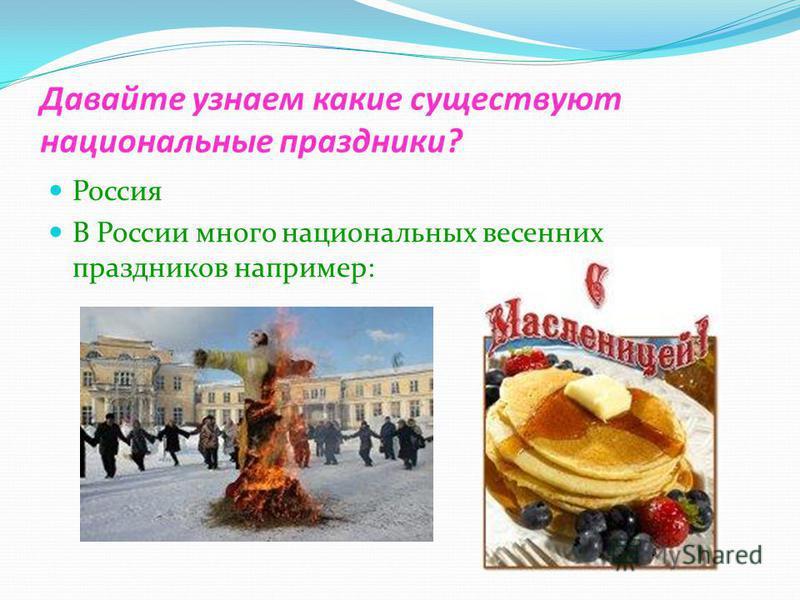 Давайте узнаем какие существуют национальные праздники? Россия В России много национальных весенних праздников например: