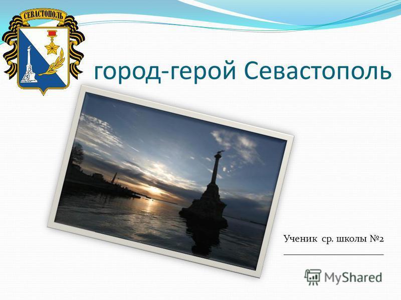 город-герой Севастополь Ученик ср. школы 2 ____________________