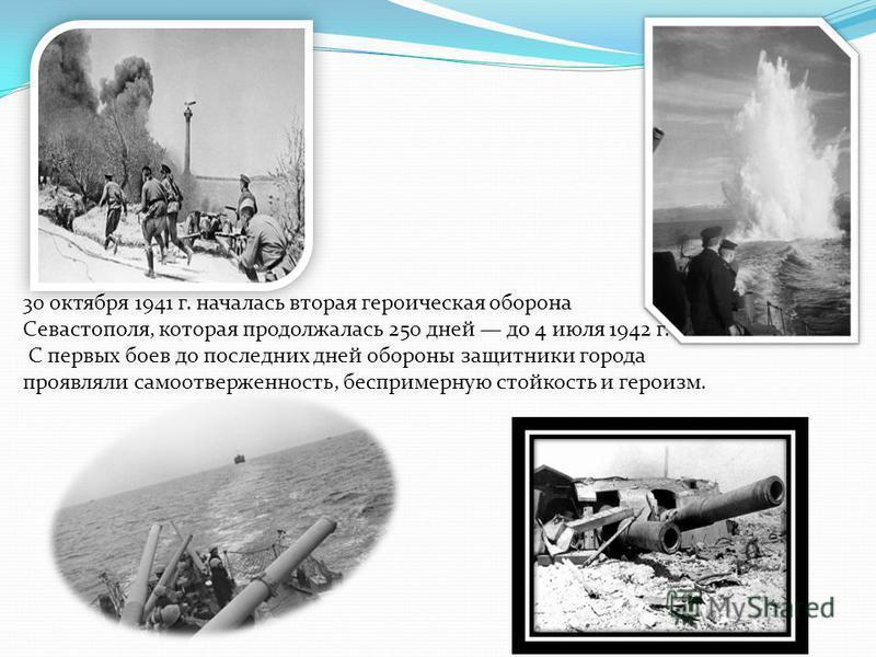 30 октября 1941 г. началась вторая героическая оборона Севастополя, которая продолжалась 250 дней до 4 июля 1942 г. С первых боев до последних дней обороны защитники города проявляли самоотверженность, беспримерную стойкость и героизм.