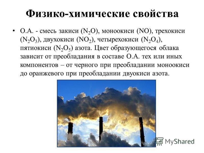 Физико-химические свойства О.А. - смесь закиси (N 2 O), моноокиси (NO), трехокиси (N 2 O 3 ), двухокиси (NO 2 ), четырехокиси (N 2 O 4 ), пятиокиси (N 2 O 5 ) азота. Цвет образующегося облака зависит от преобладания в составе О.А. тех или иных компон