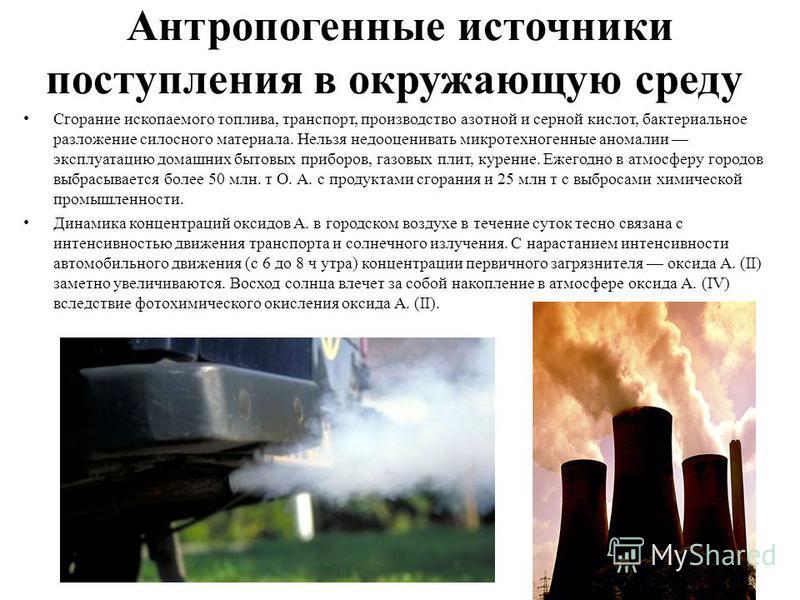 Антропогенные источники поступления в окружающую среду Сгорание ископаемого топлива, транспорт, производство азотной и серной кислот, бактериальное разложение силосного материала. Нельзя недооценивать микро техногенные аномалии эксплуатацию домашних