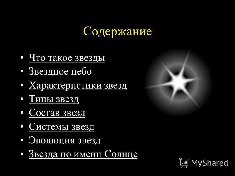 Содержание Что такое звезды Звездное небо Характеристики звезд Типы звезд Состав звезд Системы звезд Эволюция звезд Звезда по имени Солнце