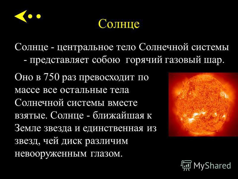 Солнце Солнце - центральное тело Солнечной системы - представляет собою горячий газовый шар. Оно в 750 раз превосходит по массе все остальные тела Солнечной системы вместе взятые. Солнце - ближайшая к Земле звезда и единственная из звезд, чей диск ра