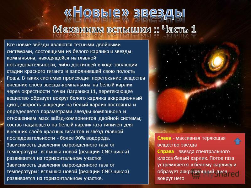 Все новые звёзды являются тесными двойными системами, состоящими из белого карлика и звезды- компаньона, находящейся на главной последовательности, либо достигшей в ходе эволюции стадии красного гиганта и заполнившей свою полость Роша. В таких систем