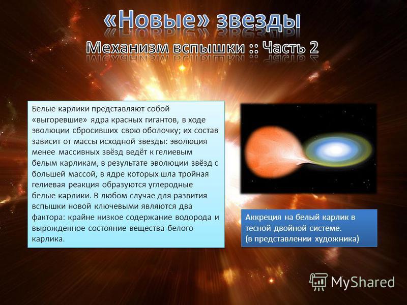 Белые карлики представляют собой «выгоревшие» ядра красных гигантов, в ходе эволюции сбросивших свою оболочку; их состав зависит от массы исходной звезды: эволюция менее массивных звёзд ведёт к гелиевым белым карликам, в результате эволюции звёзд с б