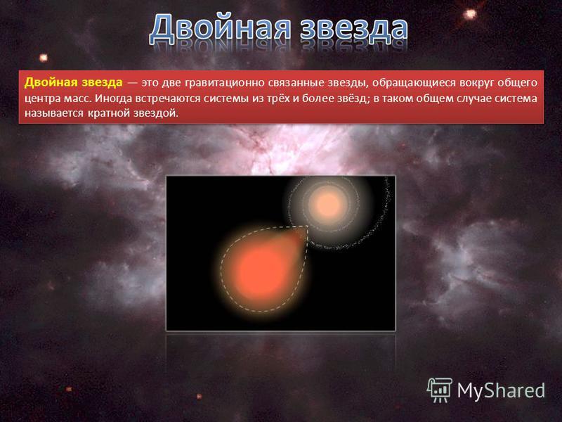 Двойная звезда это две гравитационно связанные звезды, обращающиеся вокруг общего центра масс. Иногда встречаются системы из трёх и более звёзд; в таком общем случае система называется кратной звездой.