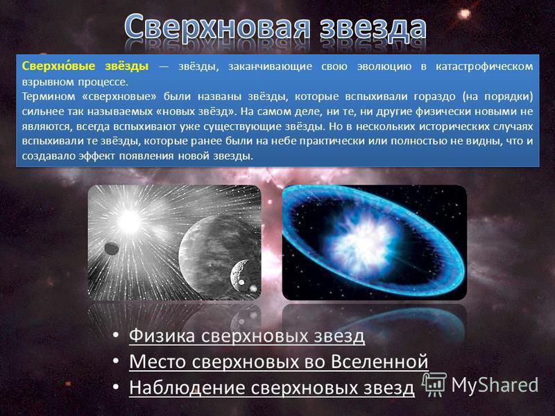 Сверхно́вые звёзды звёзды, заканчивающие свою эволюцию в катастрофическом взрывном процессе. Термином «сверхновые» были названы звёзды, которые вспыхивали гораздо (на порядки) сильнее так называемых «новых звёзд». На самом деле, ни те, ни другие физи