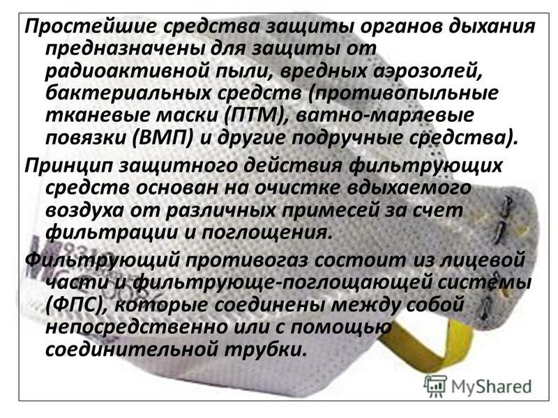 Простейшие средства защиты органов дыхания предназначены для защиты от радиоактивной пыли, вредных аэрозолей, бактериальных средств (противопыльные тканевые маски (ПТМ), ватно-марлевые повязки (ВМП) и другие подручные средства). Принцип защитного дей